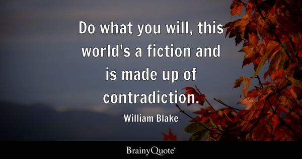 Do what you will, this world's a fiction and is made up of contradiction. - William Blake