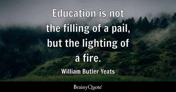 Education is not the filling of a pail, but the lighting of a fire. - William Butler Yeats