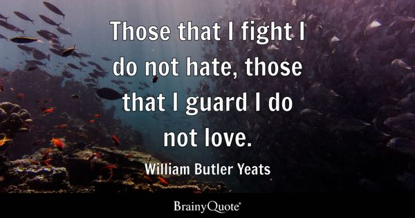 Those that I fight I do not hate, those that I guard I do not love. - William Butler Yeats