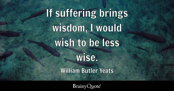 If suffering brings wisdom, I would wish to be less wise. - William Butler Yeats