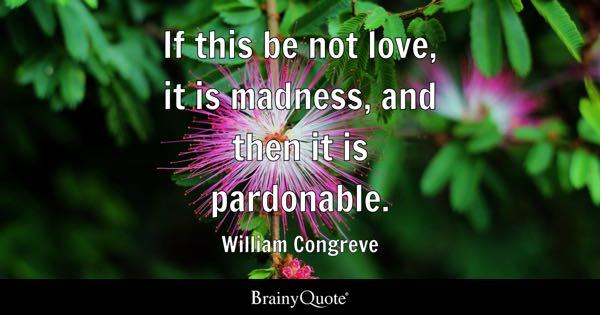 If this be not love, it is madness, and then it is pardonable. - William Congreve