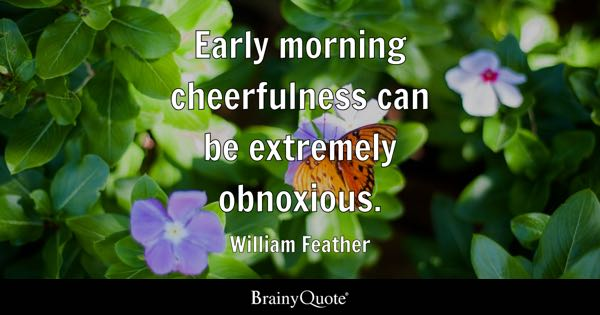 Early morning cheerfulness can be extremely obnoxious. - William Feather
