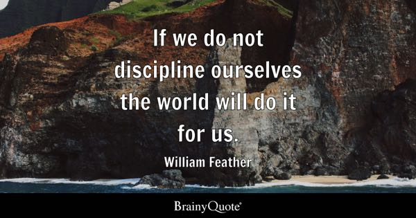 If we do not discipline ourselves the world will do it for us. - William Feather