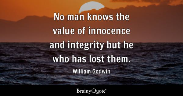 No man knows the value of innocence and integrity but he who has lost them. - William Godwin