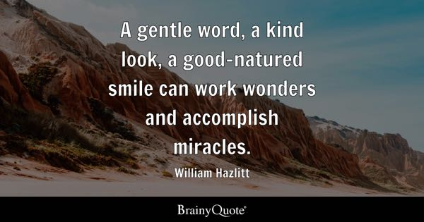 A gentle word, a kind look, a good-natured smile can work wonders and accomplish miracles. - William Hazlitt