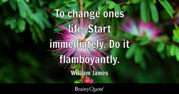 To change ones life: Start immediately. Do it flamboyantly. - William James