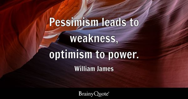 Pessimism leads to weakness, optimism to power. - William James