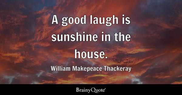 A good laugh is sunshine in the house. - William Makepeace Thackeray