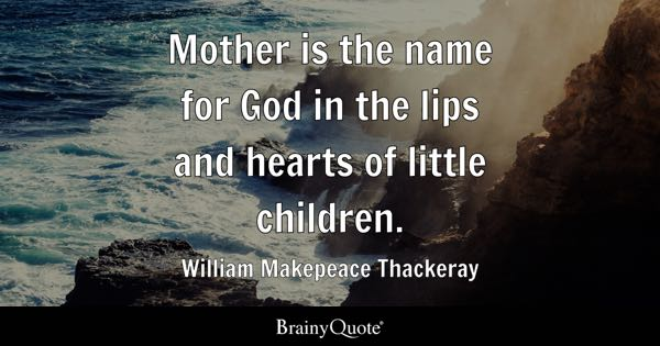 Mother is the name for God in the lips and hearts of little children. - William Makepeace Thackeray