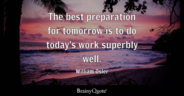 The best preparation for tomorrow is to do today's work superbly well. - William Osler
