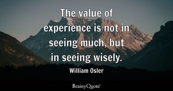 The value of experience is not in seeing much, but in seeing wisely. - William Osler