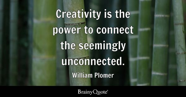 Creativity is the power to connect the seemingly unconnected. - William Plomer