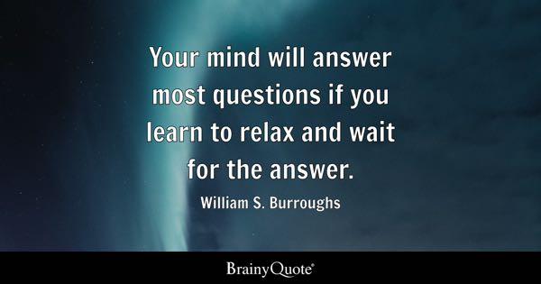 Your mind will answer most questions if you learn to relax and wait for the answer. - William S. Burroughs