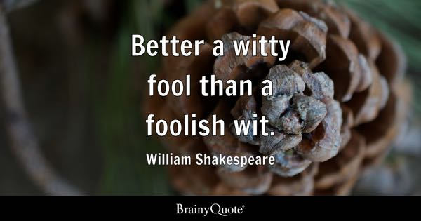 Better a witty fool than a foolish wit. - William Shakespeare