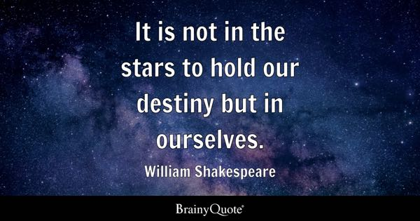 It is not in the stars to hold our destiny but in ourselves. - William Shakespeare