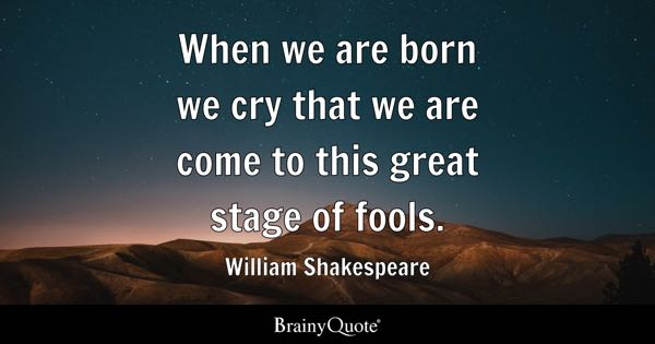 When we are born we cry that we are come to this great stage of fools. - William Shakespeare