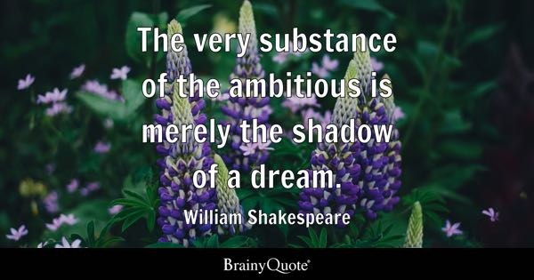 The very substance of the ambitious is merely the shadow of a dream. - William Shakespeare