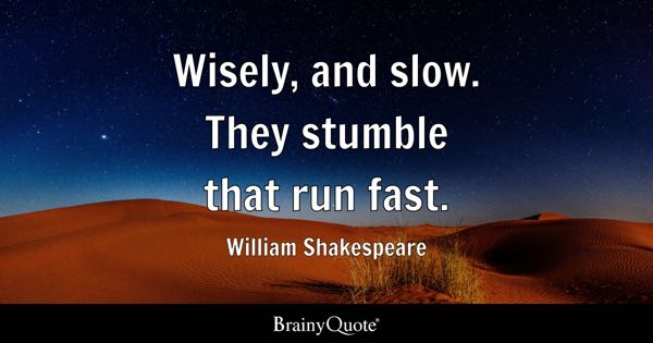 Wisely, and slow. They stumble that run fast. - William Shakespeare