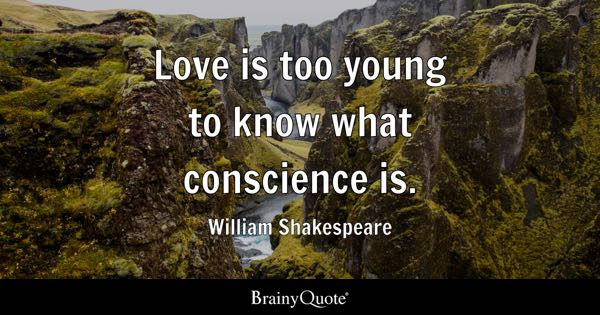 Love is too young to know what conscience is. - William Shakespeare