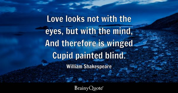 Love looks not with the eyes, but with the mind, And therefore is winged Cupid painted blind. - William Shakespeare
