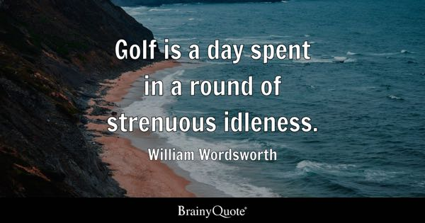 Golf is a day spent in a round of strenuous idleness. - William Wordsworth
