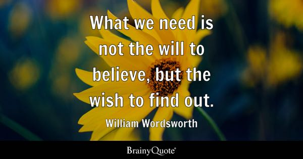What we need is not the will to believe, but the wish to find out. - William Wordsworth