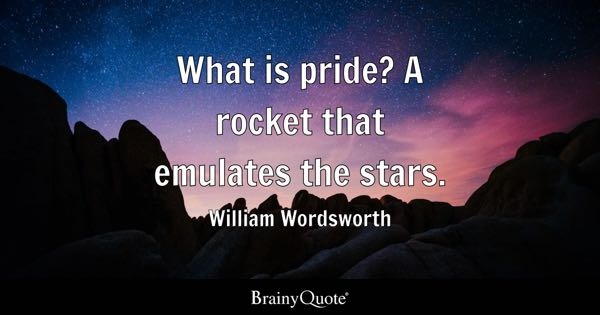 What is pride? A rocket that emulates the stars. - William Wordsworth