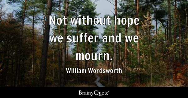 Not without hope we suffer and we mourn. - William Wordsworth
