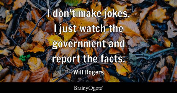 I don't make jokes. I just watch the government and report the facts. - Will Rogers