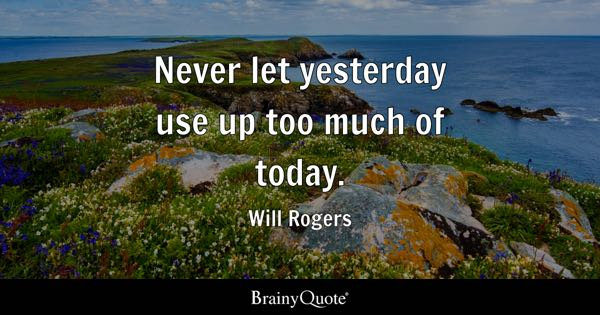Never let yesterday use up too much of today. - Will Rogers