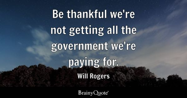 Be thankful we're not getting all the government we're paying for. - Will Rogers