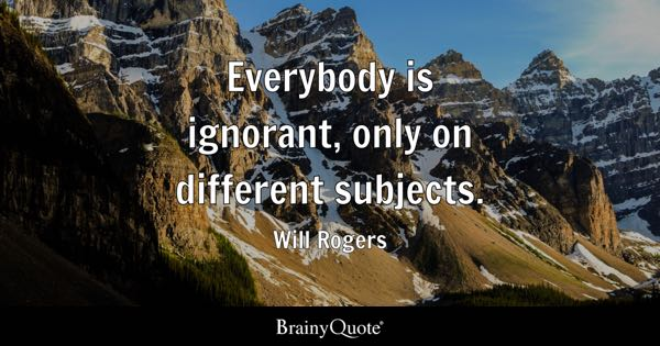 Everybody is ignorant, only on different subjects. - Will Rogers