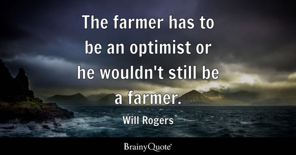 The farmer has to be an optimist or he wouldn't still be a farmer. - Will Rogers