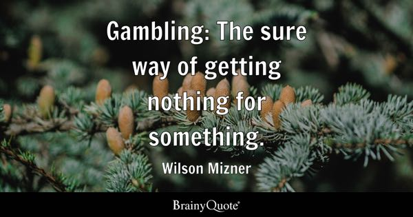 Gambling: The sure way of getting nothing for something. - Wilson Mizner