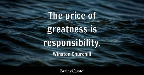 The price of greatness is responsibility. - Winston Churchill