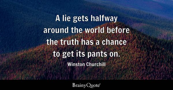 A lie gets halfway around the world before the truth has a chance to get its pants on. - Winston Churchill