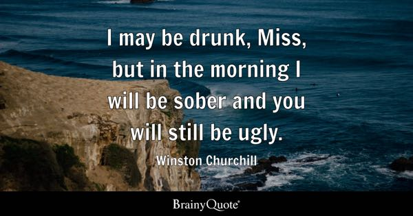 I may be drunk, Miss, but in the morning I will be sober and you will still be ugly. - Winston Churchill