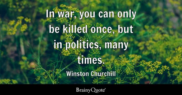 In war, you can only be killed once, but in politics, many times. - Winston Churchill