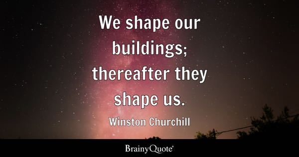 We shape our buildings; thereafter they shape us. - Winston Churchill