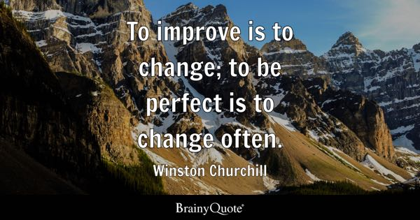 To improve is to change; to be perfect is to change often. - Winston Churchill