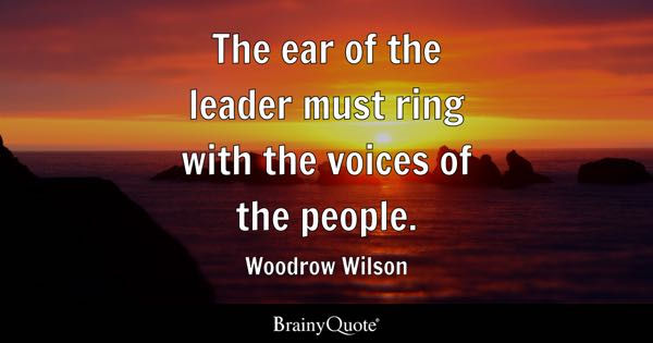 The ear of the leader must ring with the voices of the people. - Woodrow Wilson