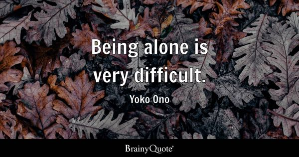 Being alone is very difficult. - Yoko Ono