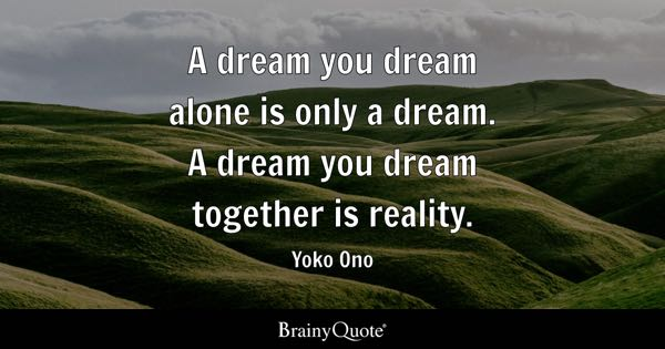 A dream you dream alone is only a dream. A dream you dream together is reality. - Yoko Ono