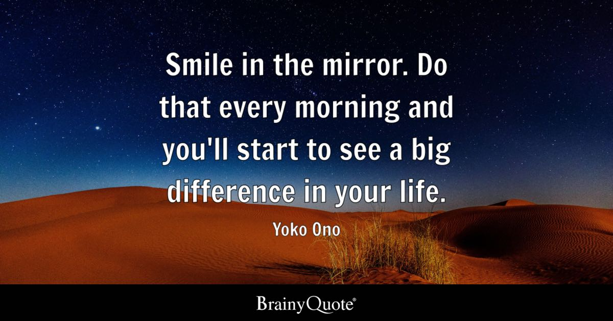 Smile in the mirror. Do that every morning and you'll start to see a big difference in your life. - Yoko Ono