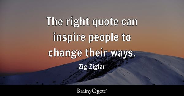 The right quote can inspire people to change their ways. - Zig Ziglar