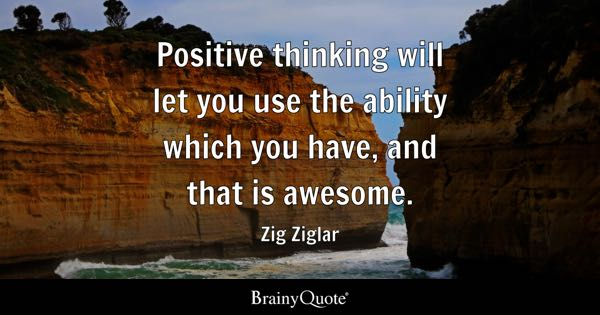 Positive thinking will let you use the ability which you have, and that is awesome. - Zig Ziglar