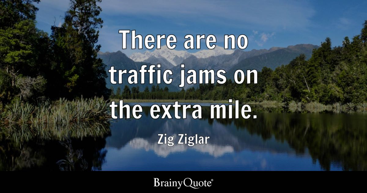 There are no traffic jams on the extra mile. - Zig Ziglar