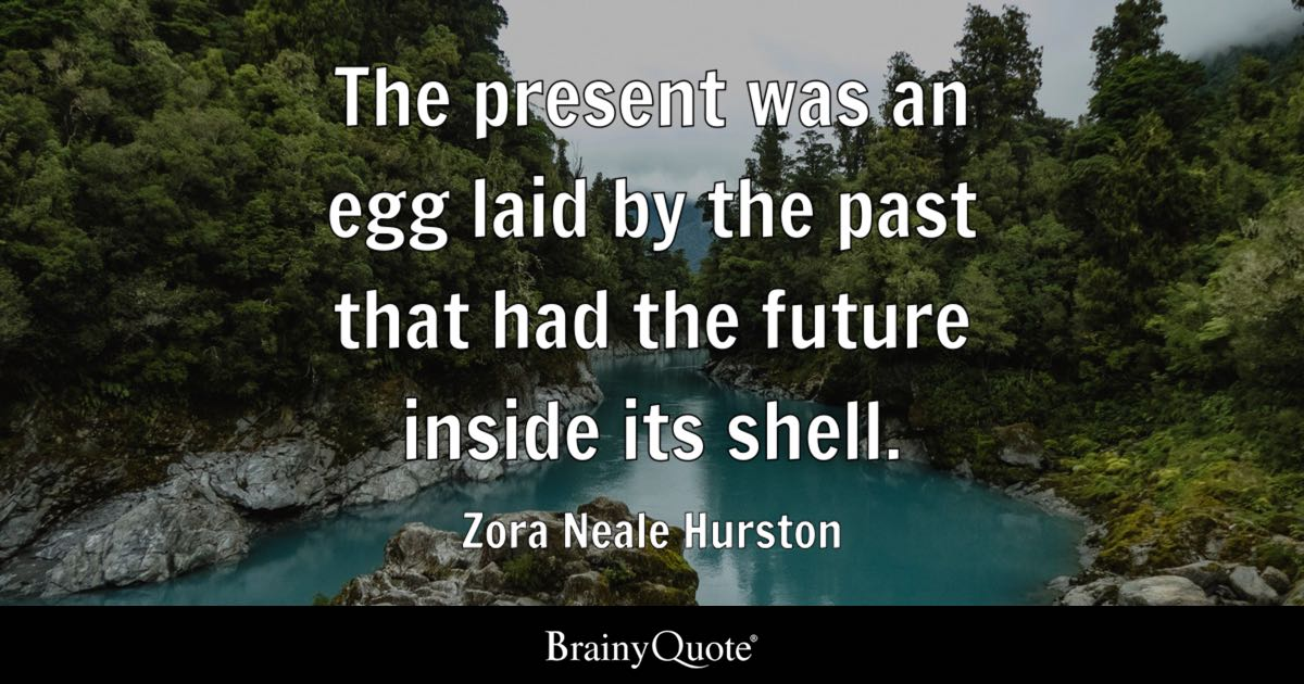 The present was an egg laid by the past that had the future inside its shell. - Zora Neale Hurston