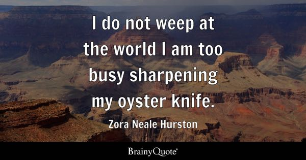 I do not weep at the world I am too busy sharpening my oyster knife. - Zora Neale Hurston